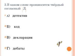 3.В каком слове произносится твёрдый согласный Д А) детектив Б) код В) деклар