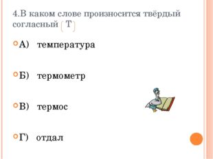 4.В каком слове произносится твёрдый согласный Т А) температура Б) термометр