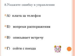 8.Укажите ошибку в управлении А) плата за телефон Б) вопреки распоряжения В)
