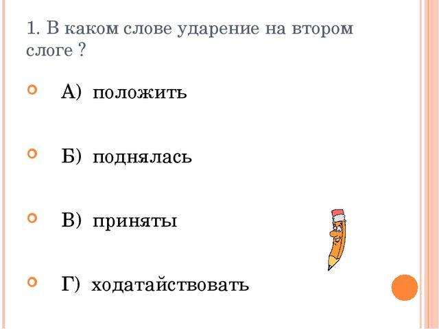 1. В каком слове ударение на втором слоге ? А) положить Б) поднялась В) приня...