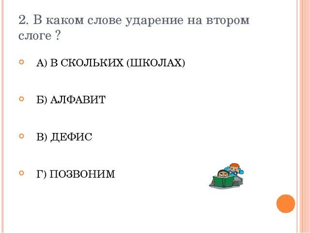 2. В каком слове ударение на втором слоге ? А) В СКОЛЬКИХ (ШКОЛАХ) Б) АЛФАВИТ...