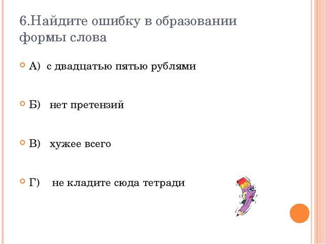 6.Найдите ошибку в образовании формы слова А) с двадцатью пятью рублями Б) не...