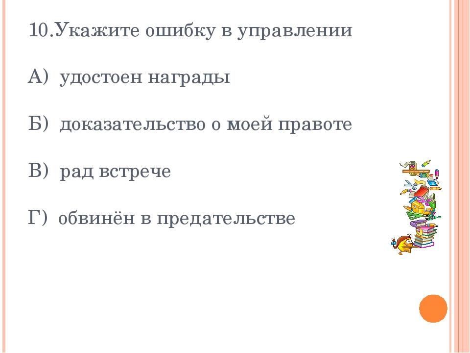 10.Укажите ошибку в управлении А) удостоен награды Б) доказательство о моей п...