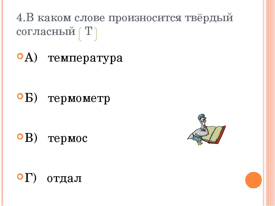 4.В каком слове произносится твёрдый согласный Т А) температура Б) термометр...