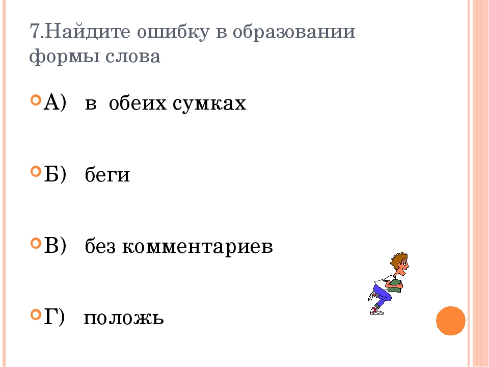 7.Найдите ошибку в образовании формы слова А) в обеих сумках Б) беги В) без к...