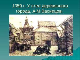 1350 г. У стен деревянного города. А.М.Васнецов.