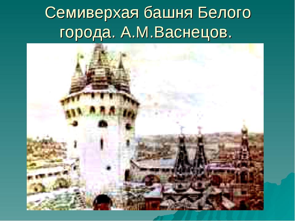 Семиверхая башня Белого города. А.М.Васнецов.