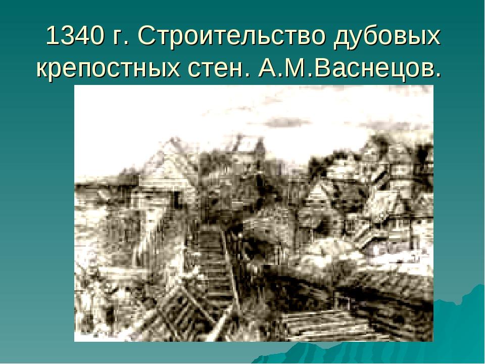 1340 г. Строительство дубовых крепостных стен. А.М.Васнецов.