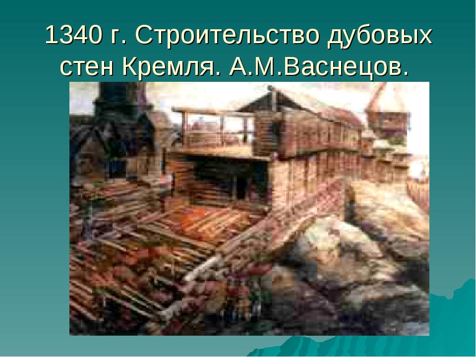 1340 г. Строительство дубовых стен Кремля. А.М.Васнецов.