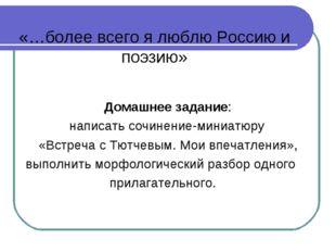 «…более всего я люблю Россию и поэзию» Домашнее задание: написать сочинение-м