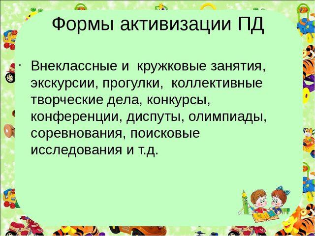 Формы активизации ПД Внеклассные и кружковые занятия, экскурсии, прогулки, ко...
