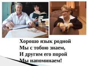 Хорошо язык родной Мы с тобою знаем, И другим его порой Мы напоминаем!