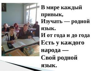 В мире каждый привык, Изучать — родной язык. И от года и до года Есть у каждо