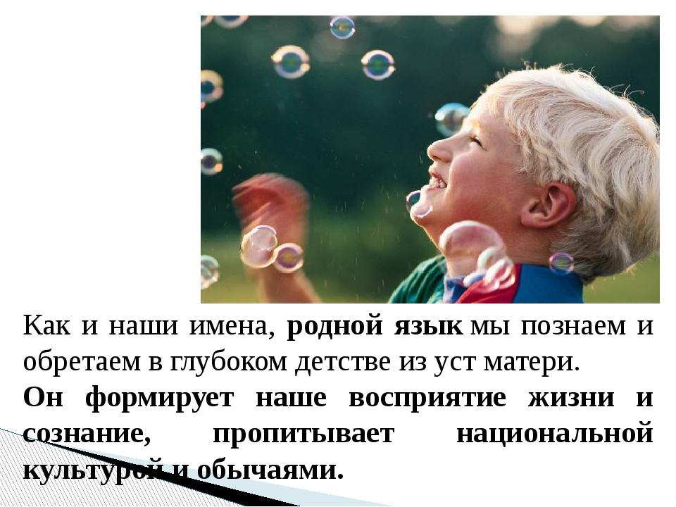 Как и наши имена, родной языкмы познаем и обретаем в глубоком детстве из уст...