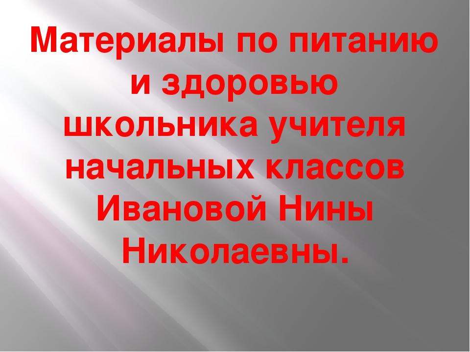 Материалы по питанию и здоровью школьника учителя начальных классов Ивановой...