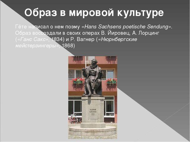 Образ в мировой культуре Гётенаписал о нем поэму«Hans Sachsens poetische Se...
