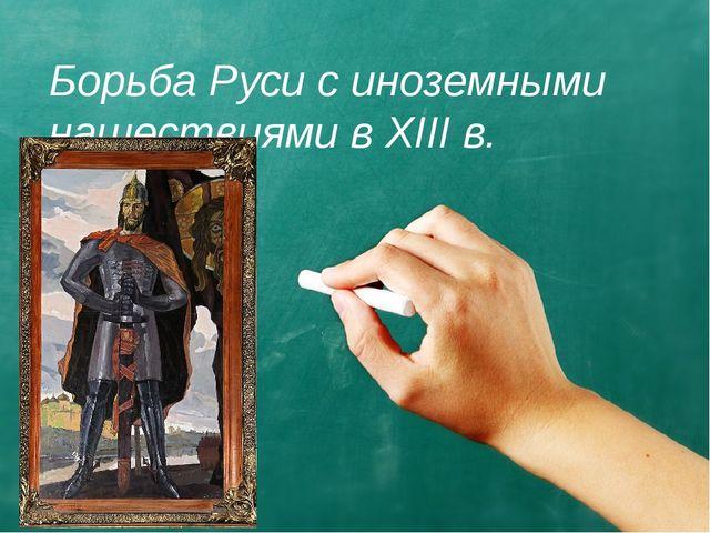 Борьба Руси с иноземными нашествиями в XIII в.