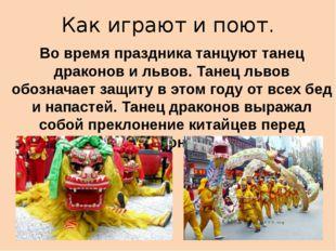 Как играют и поют. Во время праздника танцуют танец драконов и львов. Танец л