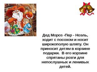 Дед Мороз -Пер - Ноэль, ходит с посохом и носит широкополую шляпу. Он приноси