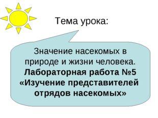 Тема урока: Значение насекомых в природе и жизни человека. Лабораторная работ