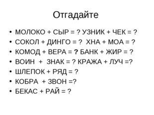 Отгадайте МОЛОКО + СЫР = ? УЗНИК + ЧЕК = ? СОКОЛ + ДИНГО = ? ХНА + МОА = ? КО
