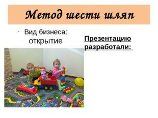 Метод шести шляп Вид бизнеса: открытие частного детского сада Презентацию раз