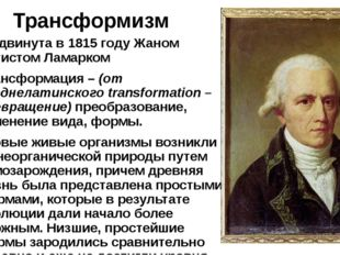 Трансформизм Выдвинута в 1815 году Жаном Батистом Ламарком Трансформация–(о