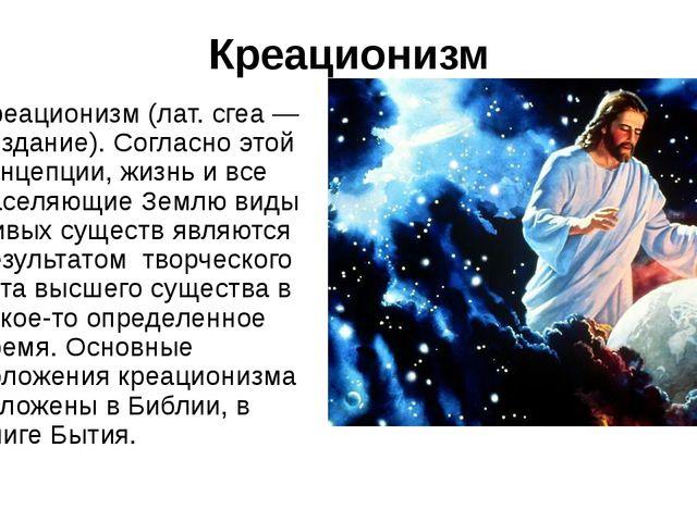 Креационизм Креационизм (лат. сгеа — создание). Согласно этой концепции, жизн...