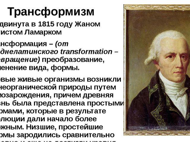 Трансформизм Выдвинута в 1815 году Жаном Батистом Ламарком Трансформация–(о...