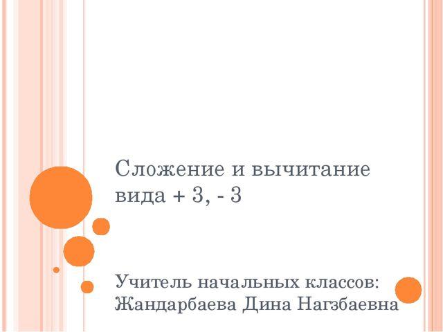 Сложение и вычитание вида + 3, - 3 Учитель начальных классов: Жандарбаева Дин...