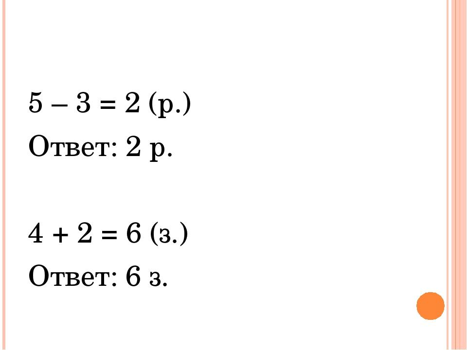 5 – 3 = 2 (р.) Ответ: 2 р. 4 + 2 = 6 (з.) Ответ: 6 з.