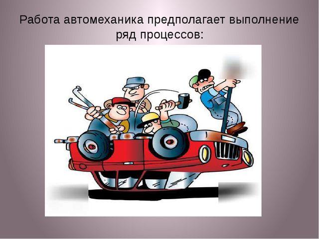Работа автомеханика предполагает выполнение ряд процессов: