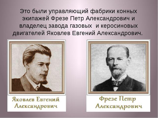 Это были управляющий фабрики конных экипажей Фрезе Петр Александрович и владе...