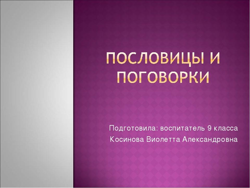 Подготовила: воспитатель 9 класса Косинова Виолетта Александровна
