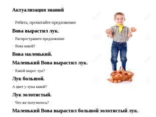 Актуализация знаний Ребята, прочитайте предложение Вова вырастил лук. Распрос