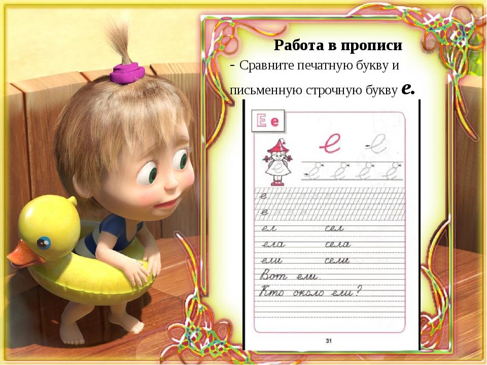 Работа в прописи - Сравните печатную букву и письменную строчную букву е.