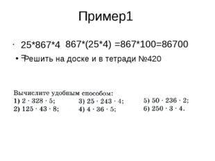 Пример1 25*867*4= 867*(25*4) =867*100=86700 Решить на доске и в тетради №420