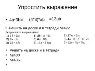 Упростить выражение 4a*3b= (4*3)*ab =12ab Решить на доске и в тетради №422 Ре