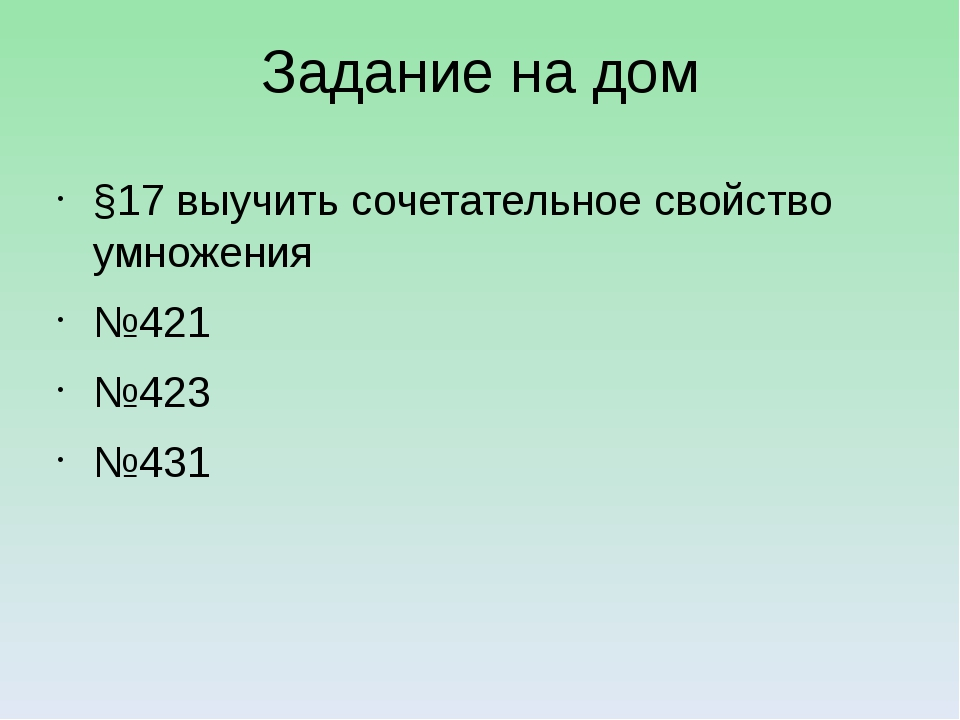 Задание на дом §17 выучить сочетательное свойство умножения №421 №423 №431