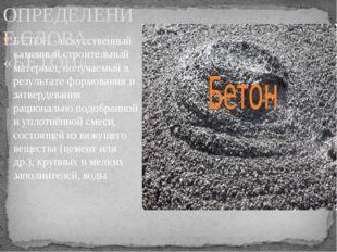 БЕТОН - искусственный каменныйстроительный материал, получаемый в результате