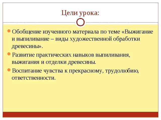 Цели урока: Обобщение изученного материала по теме «Выжигание и выпиливание –...