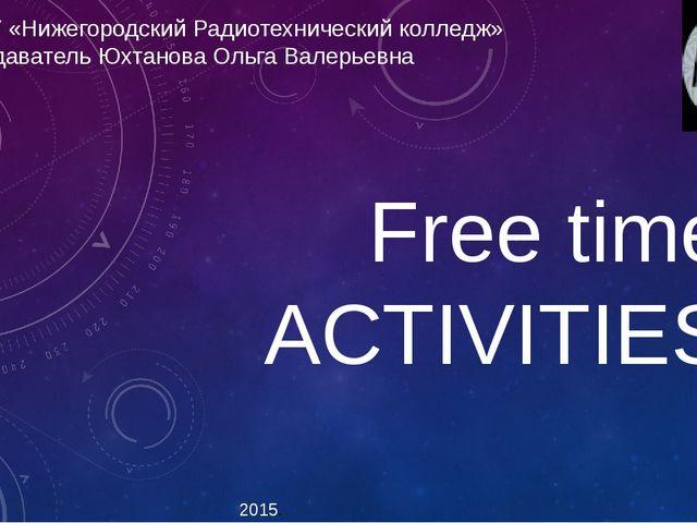 Free time ACTIVITIES 2015. ГБПОУ «Нижегородский Радиотехнический колледж» Пре...