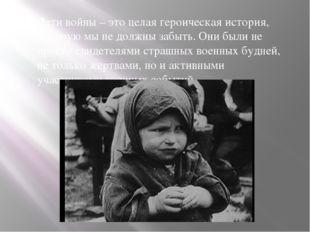 Дети войны – это целая героическая история, которую мы не должны забыть. Они