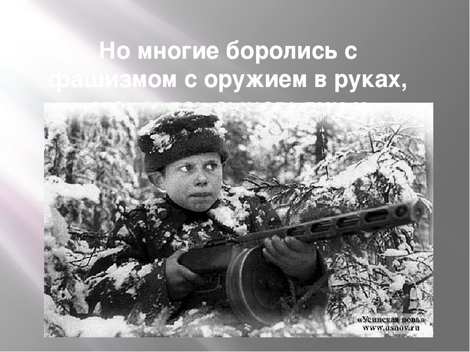 Но многие боролись с фашизмом с оружием в руках, становясь сыновьями и дочеря...