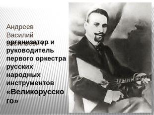 Андреев Василий васильевич – организатор и руководитель первого оркестра русс