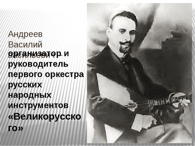 Андреев Василий васильевич – организатор и руководитель первого оркестра русс...