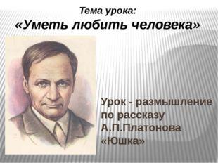 Урок - размышление по рассказу А.П.Платонова «Юшка» Учитель Левачева Н.М. Тем