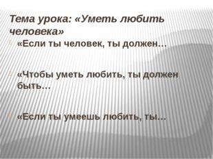Тема урока: «Уметь любить человека» «Если ты человек, ты должен… «Чтобы уметь