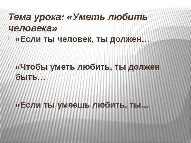 Тема урока: «Уметь любить человека» «Если ты человек, ты должен… «Чтобы уметь...