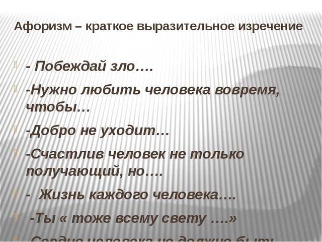 Афоризм – краткое выразительное изречение -Побеждай зло…. -Нужно любить чело...